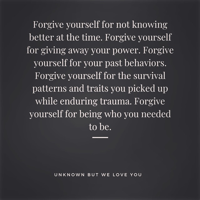 "Quote that reads ""Forgive yourself for not knowing better at the time. Forgive yourself for giving away your power. Forgive yourself for your past behaviors. Forgive yourself for the survival patterns and traits that you picked up while enduring trauma. Forgive yourself for being who you needed to be."""