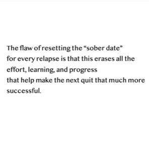 Image With Following Text: The flaw of setting a sober date is that for every relapse this erases all effort, learning, and progress that make the next 'quit' more successful.