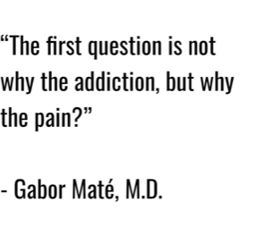 "Image with text that reads: ""The first questions is not why the addiction, but why the pain?"" -Gabor Maté, M.D."